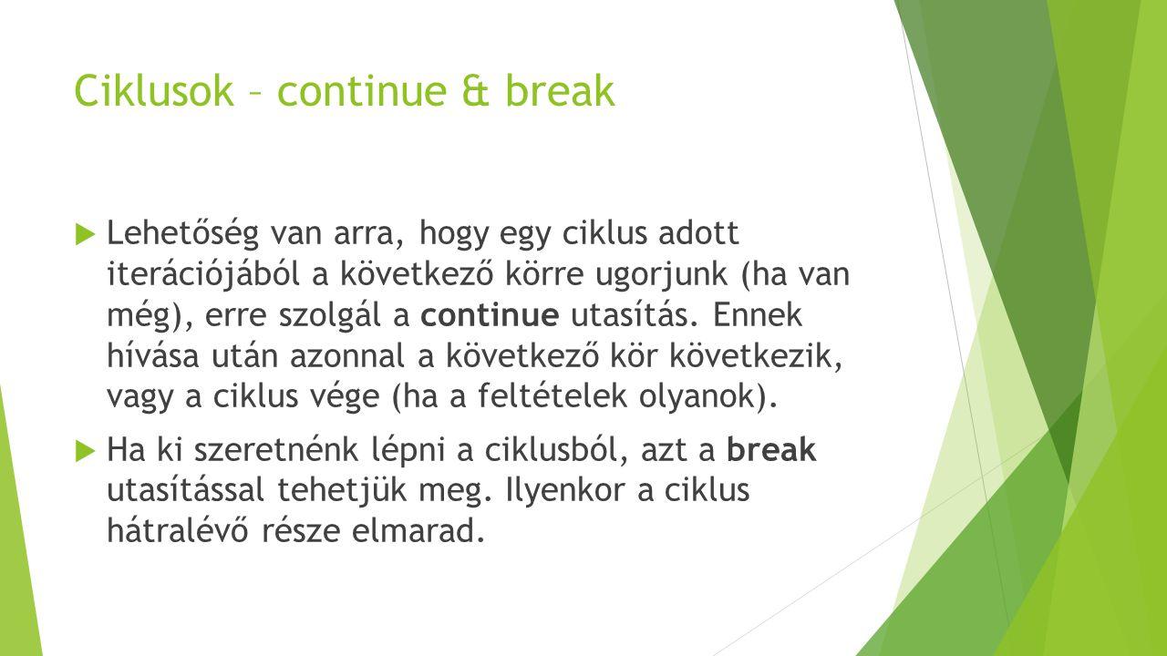 Ciklusok – continue & break  Lehetőség van arra, hogy egy ciklus adott iterációjából a következő körre ugorjunk (ha van még), erre szolgál a continue