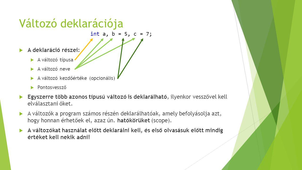 Változó deklarációja  A deklaráció részei:  A változó típusa  A változó neve  A változó kezdőértéke (opcionális)  Pontosvessző  Egyszerre több a