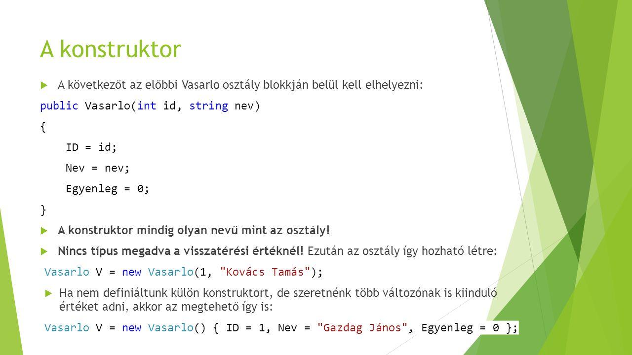 A konstruktor  A következőt az előbbi Vasarlo osztály blokkján belül kell elhelyezni: public Vasarlo(int id, string nev) { ID = id; Nev = nev; Egyenl