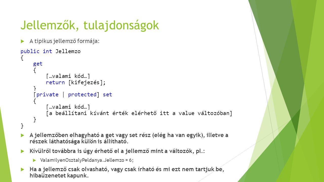 Jellemzők, tulajdonságok  A tipikus jellemző formája: public int Jellemzo { get { […valami kód…] return [kifejezés]; } [private | protected] set { […