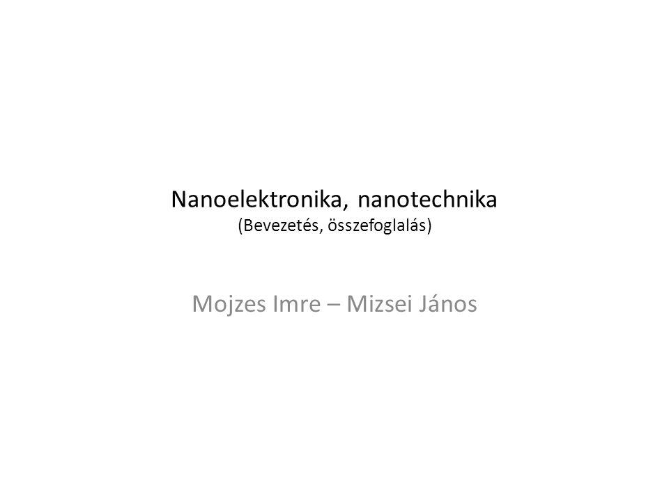 Nanoelektronika, nanotechnika (Bevezetés, összefoglalás) Mojzes Imre – Mizsei János