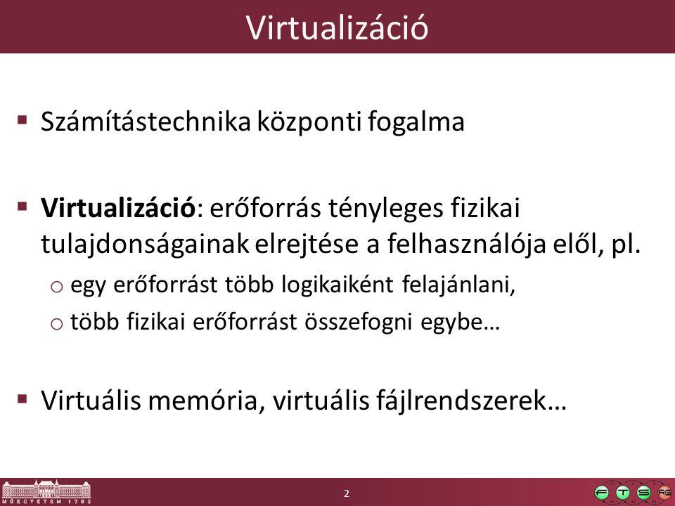 Virtualizáció  Számítástechnika központi fogalma  Virtualizáció: erőforrás tényleges fizikai tulajdonságainak elrejtése a felhasználója elől, pl. o