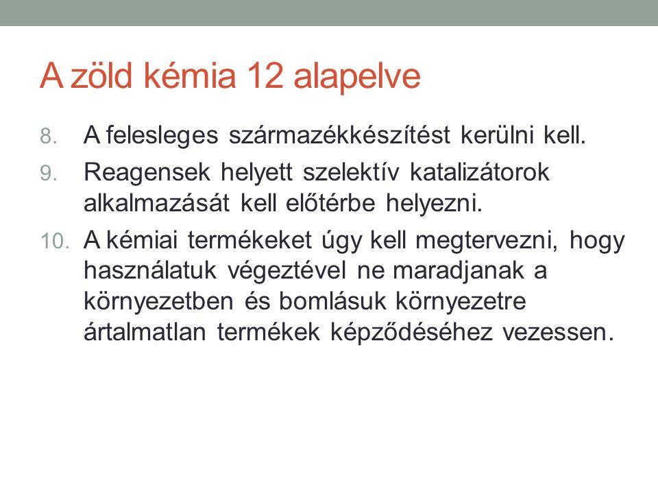 A zöld kémia 12 alapelve 8. A felesleges származékkészítést kerülni kell. 9. Reagensek helyett szelektív katalizátorok alkalmazását kell előtérbe hely