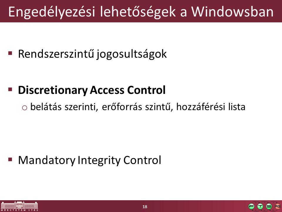 Engedélyezési lehetőségek a Windowsban  Rendszerszintű jogosultságok  Discretionary Access Control o belátás szerinti, erőforrás szintű, hozzáférési lista  Mandatory Integrity Control 18