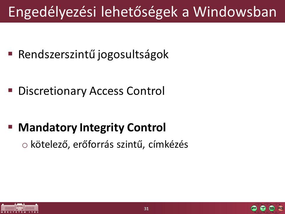 Engedélyezési lehetőségek a Windowsban  Rendszerszintű jogosultságok  Discretionary Access Control  Mandatory Integrity Control o kötelező, erőforrás szintű, címkézés 31