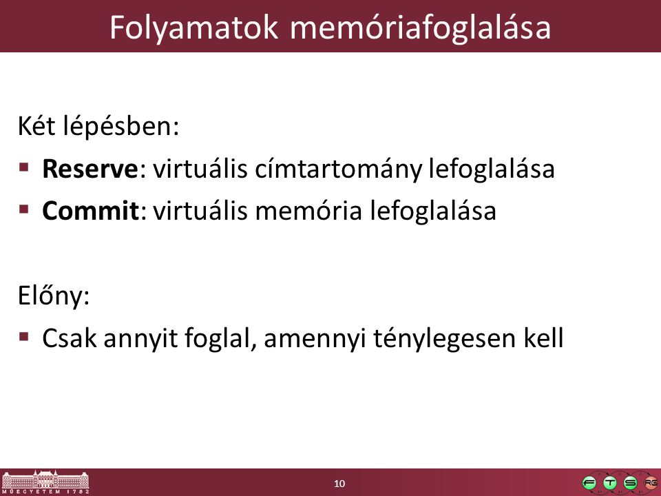 Folyamatok memóriafoglalása Két lépésben:  Reserve: virtuális címtartomány lefoglalása  Commit: virtuális memória lefoglalása Előny:  Csak annyit foglal, amennyi ténylegesen kell 10