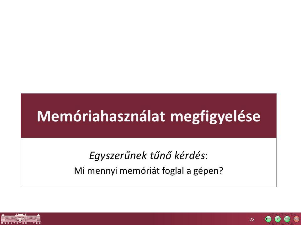 Memóriahasználat megfigyelése Egyszerűnek tűnő kérdés: Mi mennyi memóriát foglal a gépen? 22