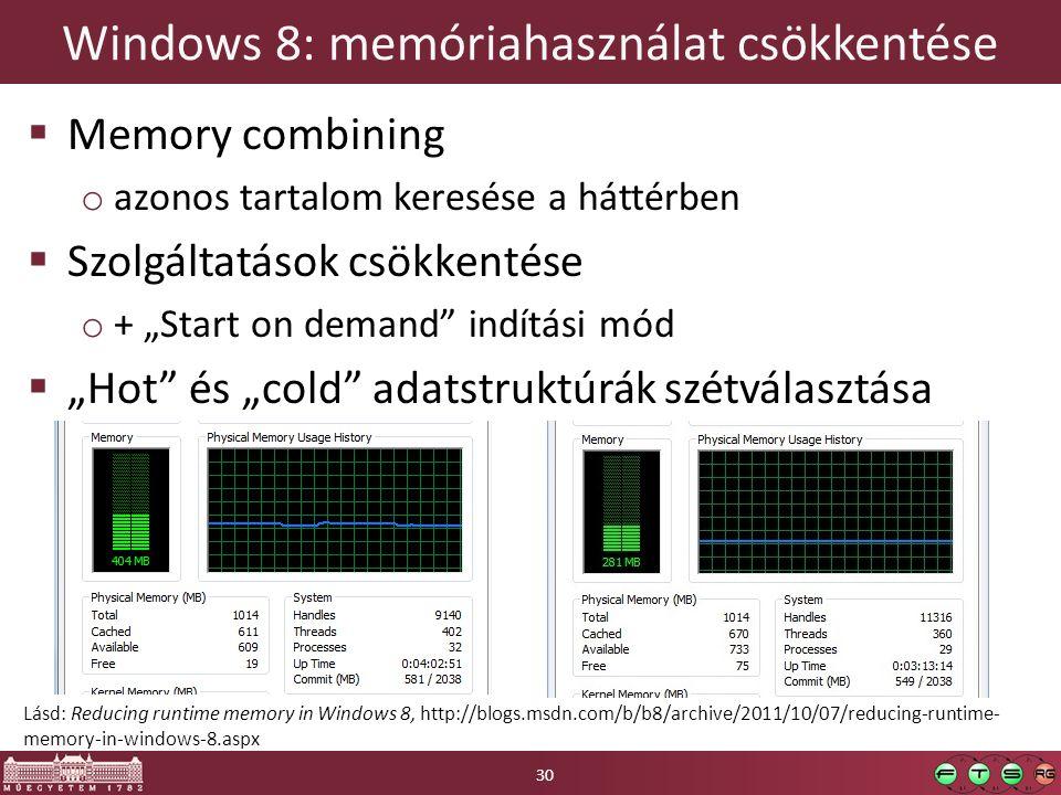 """Windows 8: memóriahasználat csökkentése  Memory combining o azonos tartalom keresése a háttérben  Szolgáltatások csökkentése o + """"Start on demand indítási mód  """"Hot és """"cold adatstruktúrák szétválasztása 30 Lásd: Reducing runtime memory in Windows 8, http://blogs.msdn.com/b/b8/archive/2011/10/07/reducing-runtime- memory-in-windows-8.aspx"""