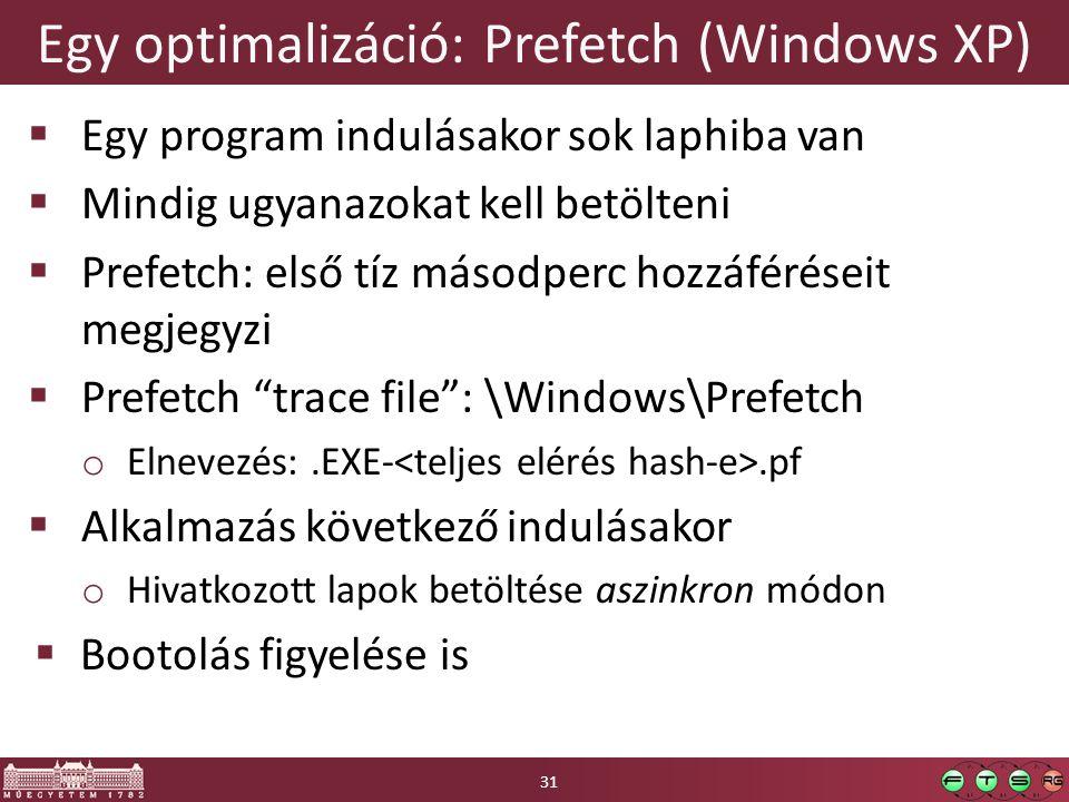 Egy optimalizáció: Prefetch (Windows XP)  Egy program indulásakor sok laphiba van  Mindig ugyanazokat kell betölteni  Prefetch: első tíz másodperc hozzáféréseit megjegyzi  Prefetch trace file : \Windows\Prefetch o Elnevezés:.EXE-.pf  Alkalmazás következő indulásakor o Hivatkozott lapok betöltése aszinkron módon  Bootolás figyelése is 31