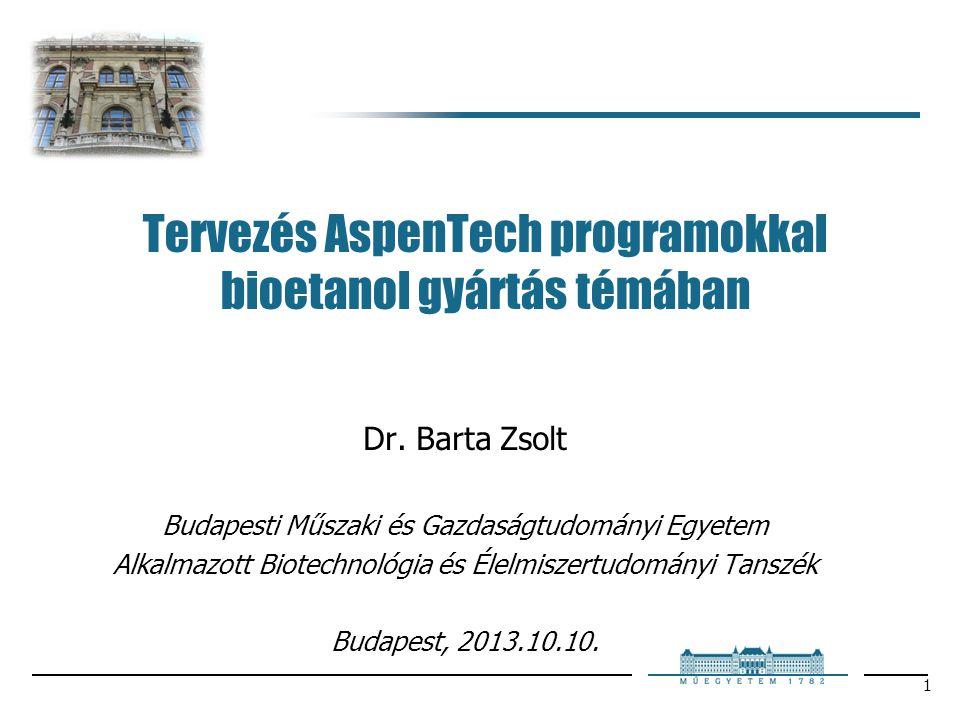 1 Tervezés AspenTech programokkal bioetanol gyártás témában Dr. Barta Zsolt Budapesti Műszaki és Gazdaságtudományi Egyetem Alkalmazott Biotechnológia