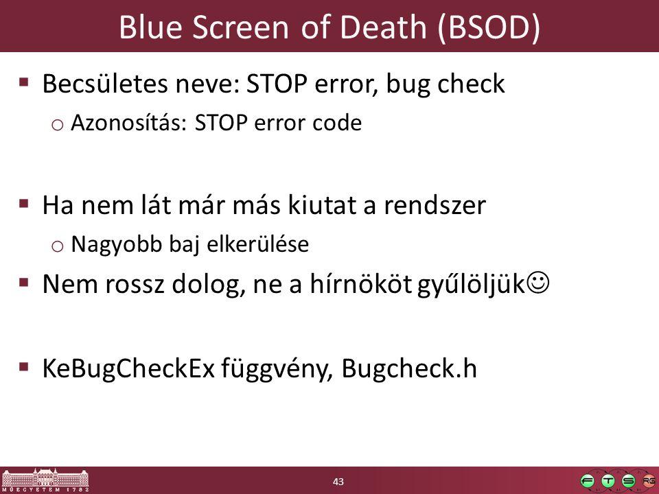 Blue Screen of Death (BSOD)  Becsületes neve: STOP error, bug check o Azonosítás: STOP error code  Ha nem lát már más kiutat a rendszer o Nagyobb baj elkerülése  Nem rossz dolog, ne a hírnököt gyűlöljük  KeBugCheckEx függvény, Bugcheck.h 43