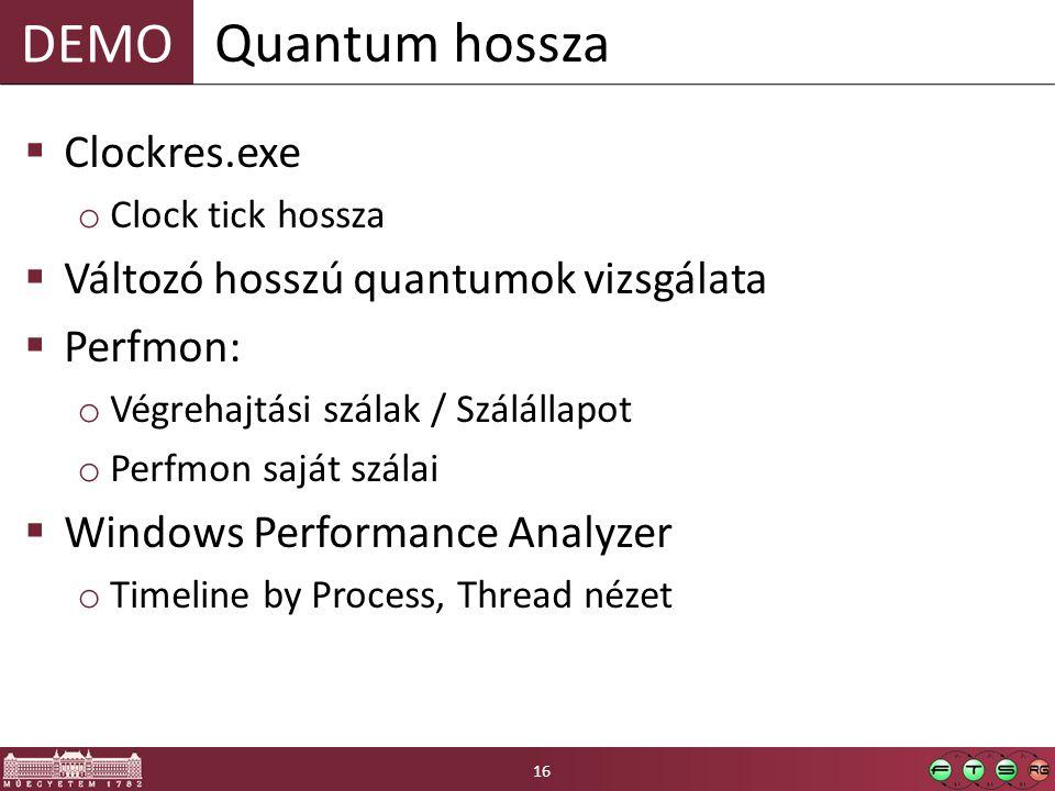 DEMO  Clockres.exe o Clock tick hossza  Változó hosszú quantumok vizsgálata  Perfmon: o Végrehajtási szálak / Szálállapot o Perfmon saját szálai  Windows Performance Analyzer o Timeline by Process, Thread nézet Quantum hossza 16