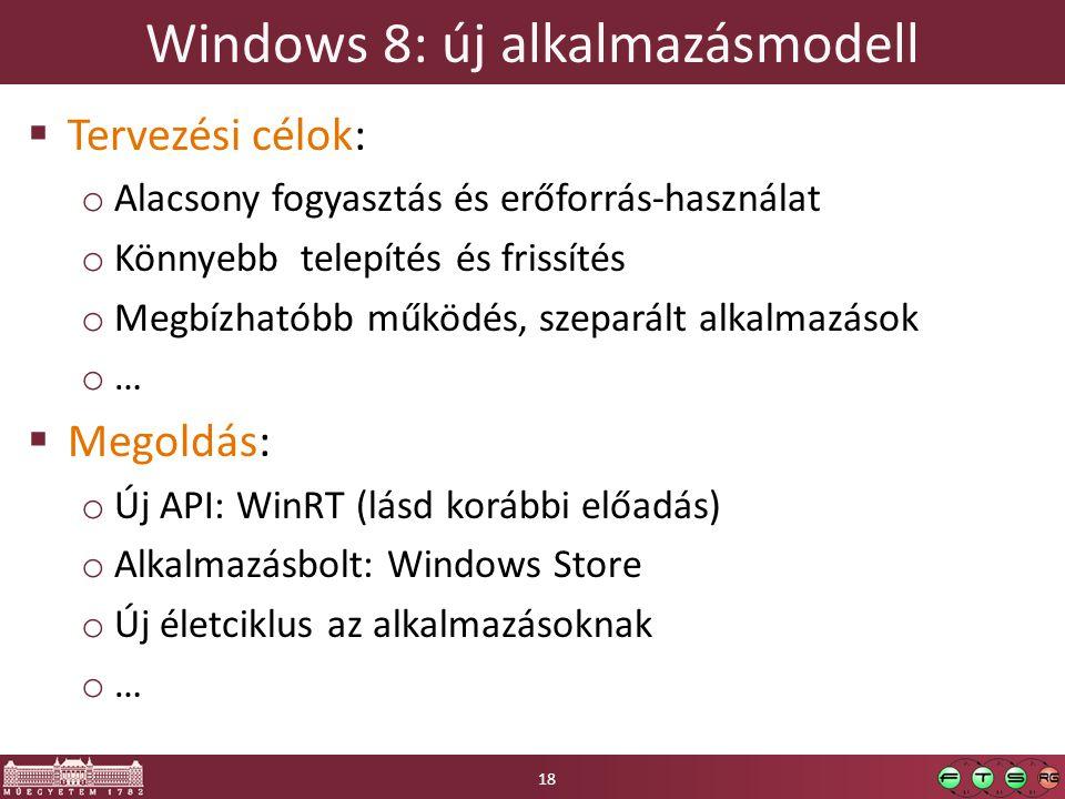 Windows 8: új alkalmazásmodell  Tervezési célok: o Alacsony fogyasztás és erőforrás-használat o Könnyebb telepítés és frissítés o Megbízhatóbb működés, szeparált alkalmazások o…o…  Megoldás: o Új API: WinRT (lásd korábbi előadás) o Alkalmazásbolt: Windows Store o Új életciklus az alkalmazásoknak o…o… 18