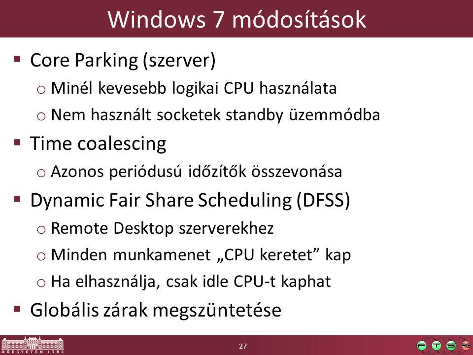 """Windows 7 módosítások  Core Parking (szerver) o Minél kevesebb logikai CPU használata o Nem használt socketek standby üzemmódba  Time coalescing o Azonos periódusú időzítők összevonása  Dynamic Fair Share Scheduling (DFSS) o Remote Desktop szerverekhez o Minden munkamenet """"CPU keretet kap o Ha elhasználja, csak idle CPU-t kaphat  Globális zárak megszüntetése 27"""