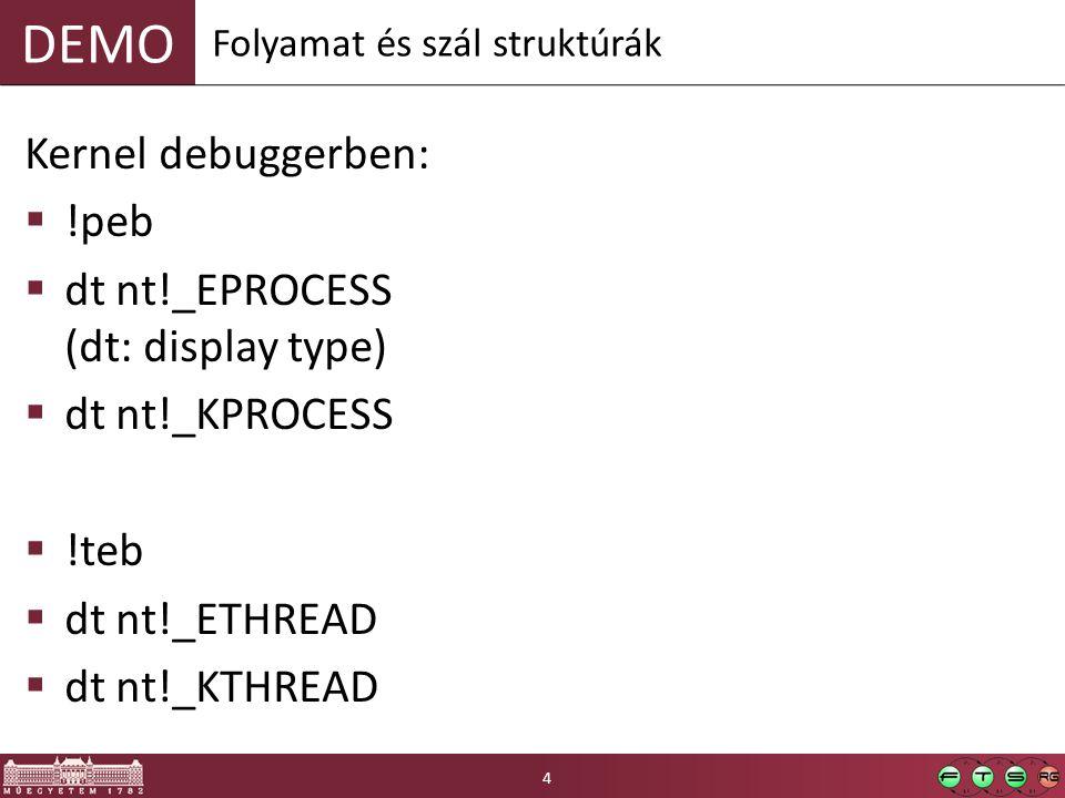 DEMO Kernel debuggerben:  !peb  dt nt!_EPROCESS (dt: display type)  dt nt!_KPROCESS  !teb  dt nt!_ETHREAD  dt nt!_KTHREAD Folyamat és szál struktúrák 4