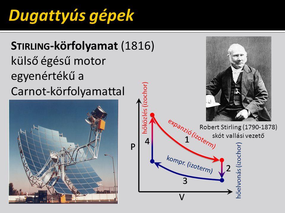 S TIRLING -körfolyamat (1816) külső égésű motor egyenértékű a Carnot-körfolyamattal Robert Stirling (1790-1878) skót vallási vezető hőközlés (izochor) hőelvonás (izochor) expanzió (izoterm) kompr.