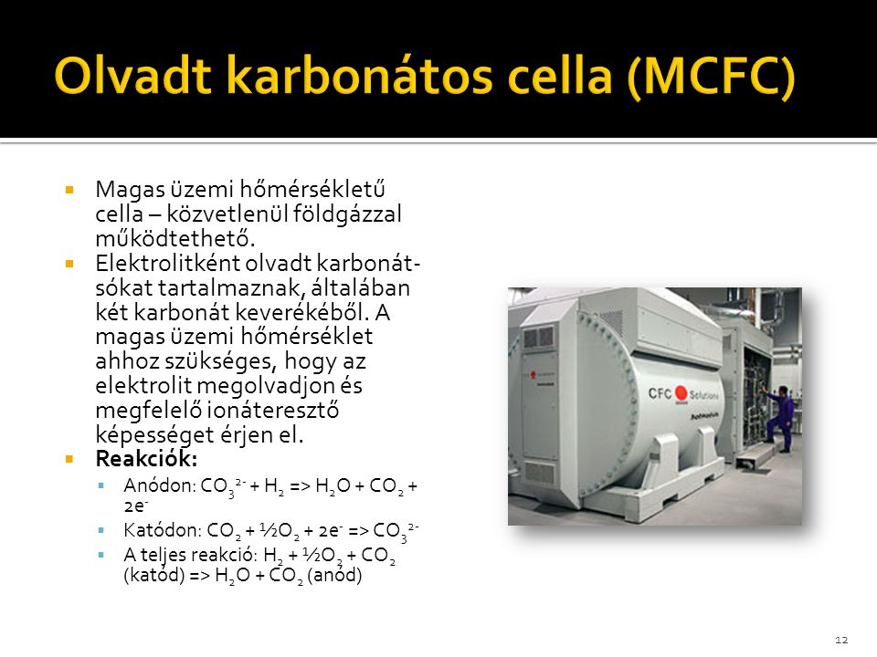  Magas üzemi hőmérsékletű cella – közvetlenül földgázzal működtethető.  Elektrolitként olvadt karbonát- sókat tartalmaznak, általában két karbonát k