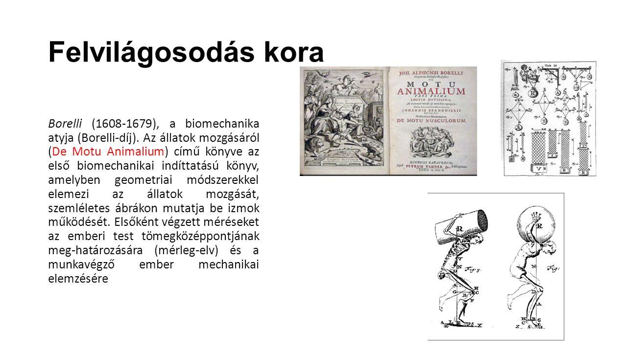 Felvilágosodás kora Borelli (1608-1679), a biomechanika atyja (Borelli-díj). Az állatok mozgásáról (De Motu Animalium) című könyve az első biomechanik