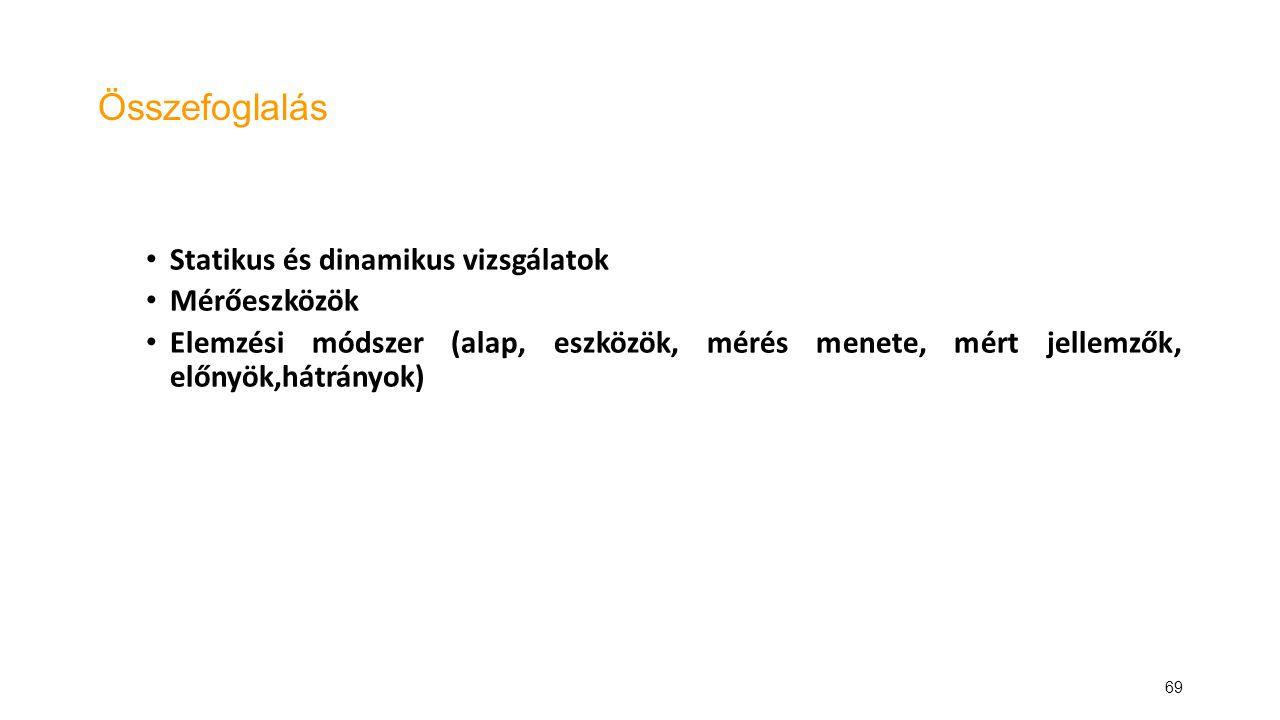 69 Összefoglalás Statikus és dinamikus vizsgálatok Mérőeszközök Elemzési módszer (alap, eszközök, mérés menete, mért jellemzők, előnyök,hátrányok)