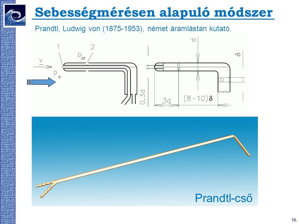 18. 2009. tavasz Sebességmérésen alapuló módszer Prandtl, Ludwig von (1875-1953), német áramlástan kutató. Prandtl-cső