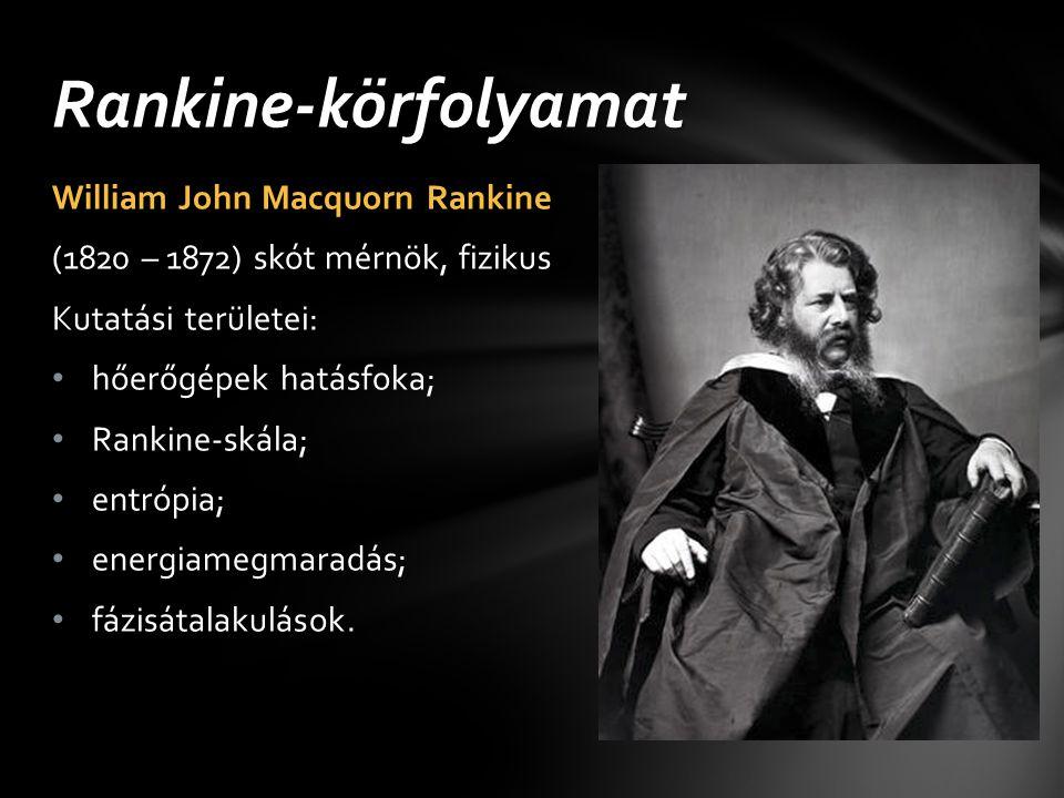 William John Macquorn Rankine (1820 – 1872) skót mérnök, fizikus Kutatási területei: hőerőgépek hatásfoka; Rankine-skála; entrópia; energiamegmaradás;