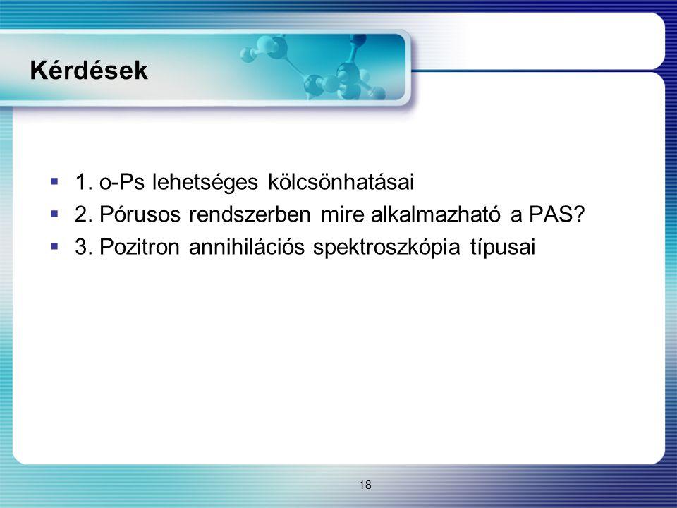 Kérdések  1. o-Ps lehetséges kölcsönhatásai  2. Pórusos rendszerben mire alkalmazható a PAS?  3. Pozitron annihilációs spektroszkópia típusai 18