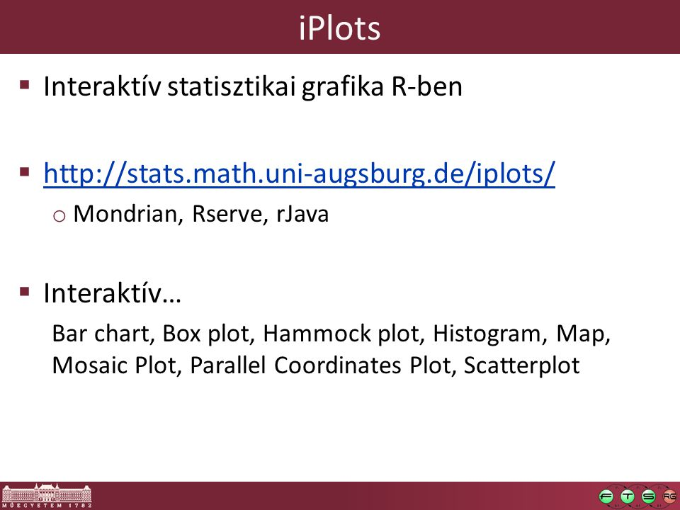 iPlots  Interaktív statisztikai grafika R-ben  http://stats.math.uni-augsburg.de/iplots/ http://stats.math.uni-augsburg.de/iplots/ o Mondrian, Rserve, rJava  Interaktív… Bar chart, Box plot, Hammock plot, Histogram, Map, Mosaic Plot, Parallel Coordinates Plot, Scatterplot