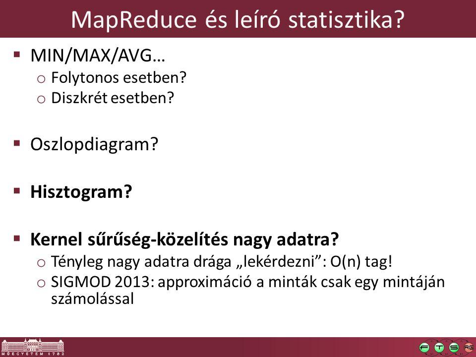 MapReduce és leíró statisztika?  MIN/MAX/AVG… o Folytonos esetben? o Diszkrét esetben?  Oszlopdiagram?  Hisztogram?  Kernel sűrűség-közelítés nagy