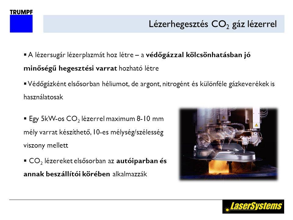 Lézerhegesztés CO 2 gáz lézerrel  A lézersugár lézerplazmát hoz létre – a védőgázzal kölcsönhatásban jó minőségű hegesztési varrat hozható létre  Védőgázként elsősorban héliumot, de argont, nitrogént és különféle gázkeverékek is használatosak  Egy 5kW-os CO 2 lézerrel maximum 8-10 mm mély varrat készíthető, 10-es mélység/szélesség viszony mellett  CO 2 lézereket elsősorban az autóiparban és annak beszállítói körében alkalmazzák