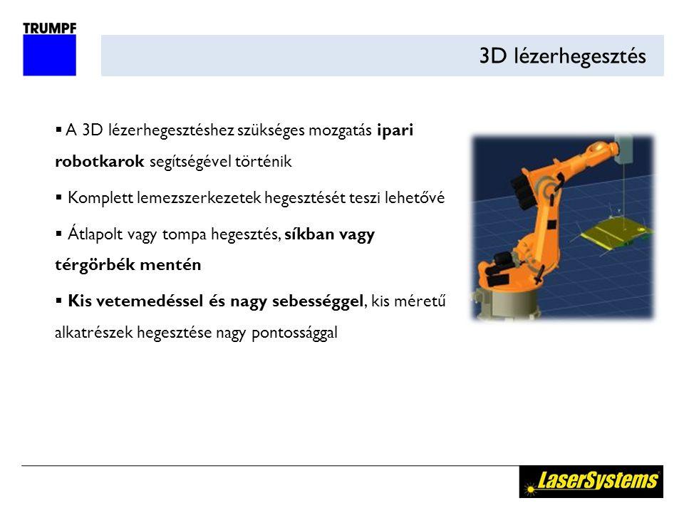 3D lézerhegesztés  A 3D lézerhegesztéshez szükséges mozgatás ipari robotkarok segítségével történik  Komplett lemezszerkezetek hegesztését teszi lehetővé  Átlapolt vagy tompa hegesztés, síkban vagy térgörbék mentén  Kis vetemedéssel és nagy sebességgel, kis méretű alkatrészek hegesztése nagy pontossággal