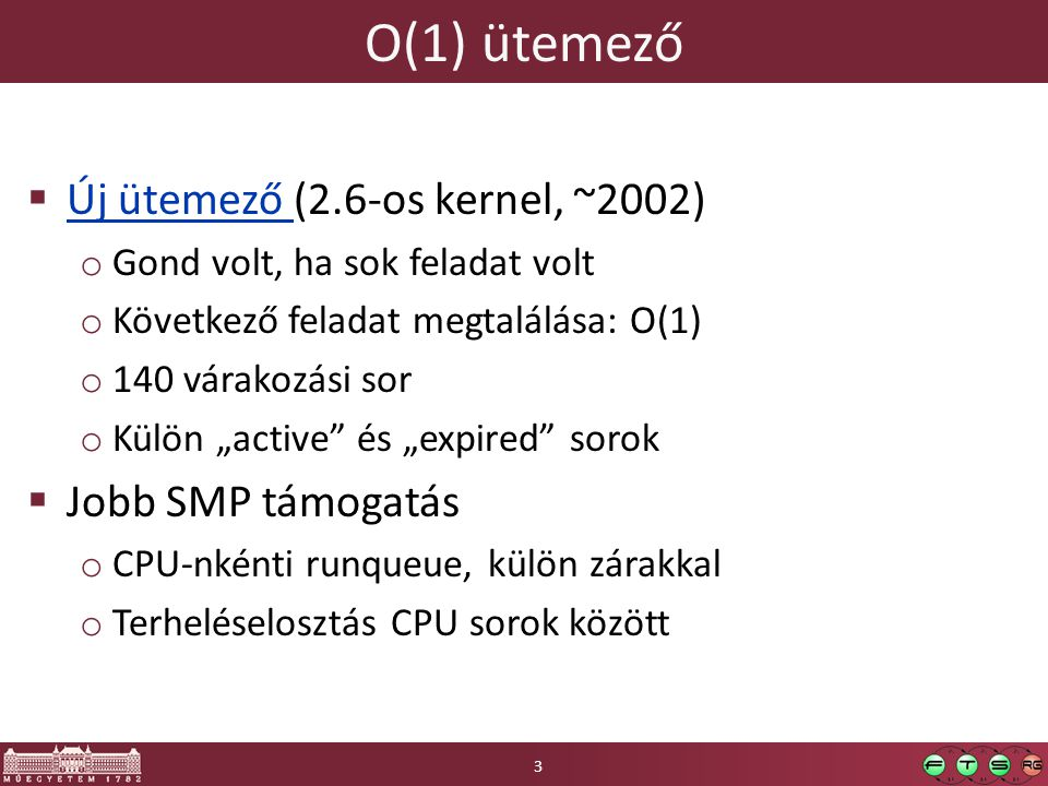 """O(1) ütemező  Új ütemező (2.6-os kernel, ~2002) Új ütemező o Gond volt, ha sok feladat volt o Következő feladat megtalálása: O(1) o 140 várakozási sor o Külön """"active és """"expired sorok  Jobb SMP támogatás o CPU-nkénti runqueue, külön zárakkal o Terheléselosztás CPU sorok között 3"""