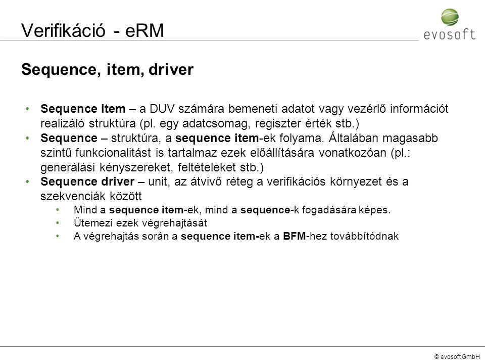 © evosoft GmbH Verifikáció - eRM Sequence, item, driver Sequence item – a DUV számára bemeneti adatot vagy vezérlő információt realizáló struktúra (pl