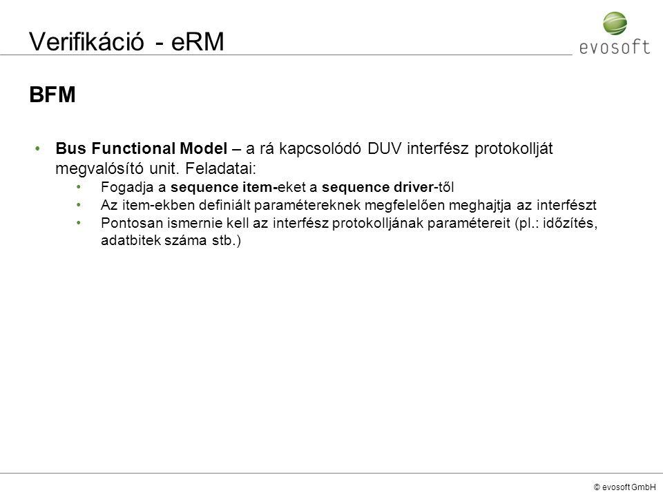 © evosoft GmbH Verifikáció - eRM BFM Bus Functional Model – a rá kapcsolódó DUV interfész protokollját megvalósító unit. Feladatai: Fogadja a sequence
