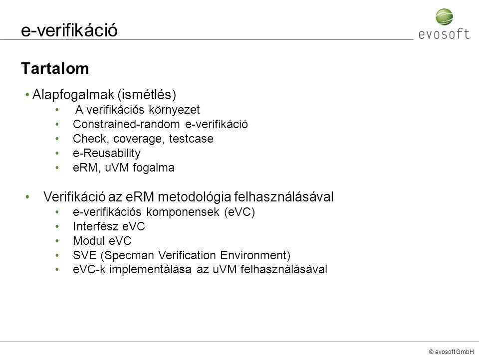 © evosoft GmbH Verifikáció - eRM eVC Az eVC-k használatának előnyei: A standard (eRM-ben meghatározott) konfigurációs felületnek köszönhetően könnyedén beilleszthető egy már meglévő verifikációs környezetbe (plug-and-play) Felgyorsítja a verifikációs folyamatot Az eVC-k struktúrája minden esetben egységes Hordozhatóság ez egyes fejlesztői csoportok, illetve cégek között (Nem szükséges mindenhol ugyanazon fejlesztői kompetencia kiépítése, a fejlesztők a saját problémák megoldására összpontosíthatnak) Hátrányok: Az eRM által megkövetelt eVC struktúra kialakítása sokkal több kód implementálásával jár