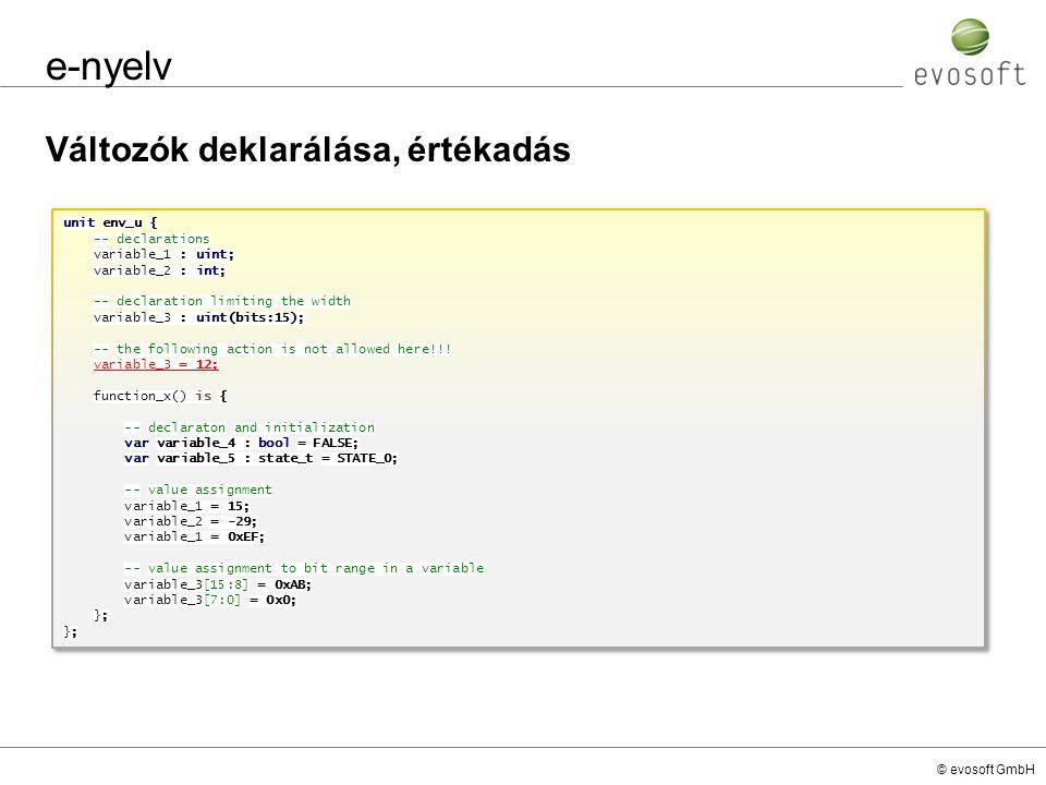 © evosoft GmbH e-nyelv Változók deklarálása, értékadás unit env_u { -- declarations variable_1 : uint; variable_2 : int; -- declaration limiting the w