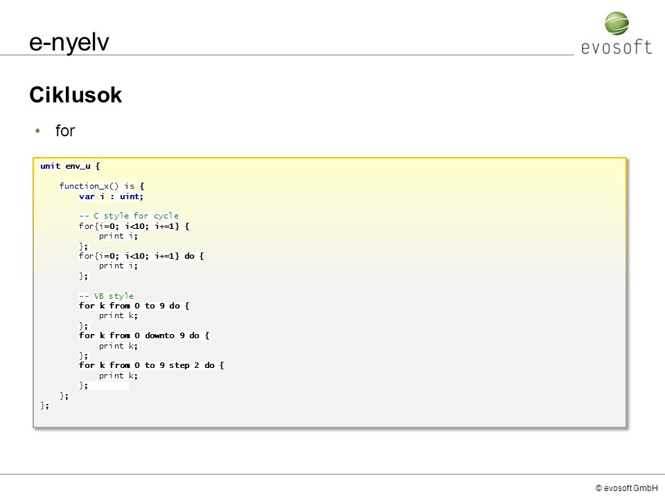© evosoft GmbH e-nyelv Ciklusok unit env_u { function_x() is { var i : uint; -- C style for cycle for{i=0; i<10; i+=1} { print i; }; for{i=0; i<10; i+