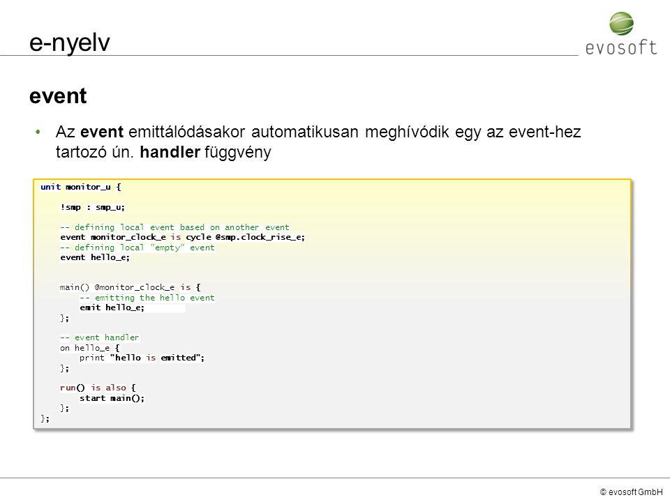 © evosoft GmbH e-nyelv event Az event emittálódásakor automatikusan meghívódik egy az event-hez tartozó ún. handler függvény unit monitor_u { !smp : s