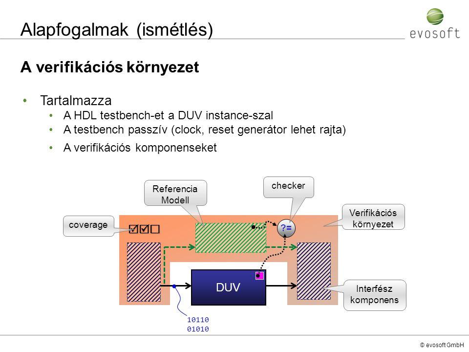 © evosoft GmbH e-nyelv Check implementálás expect – csak unitba, structba (struct member-ként) implementálható check that – csak methodban használható unit monitor_u { event ev_01_e; event ev_02_e; variable_x : uint; expect CHECK_01 is @ev_01_e => {~[0..1]; @ev_02_e}@synch.clock_rise else dut_error( ERR_000_CHECK_01 \nTHE EXPECTED ev_02 was MISSING after the ev_01! ); on ev_02_e { check CHECK_02 that (variable_x == 150) else dut_error( ERR_000_CHECK_02 \nThe variable_x doesn t have the expected value which is 150! ); }; unit monitor_u { event ev_01_e; event ev_02_e; variable_x : uint; expect CHECK_01 is @ev_01_e => {~[0..1]; @ev_02_e}@synch.clock_rise else dut_error( ERR_000_CHECK_01 \nTHE EXPECTED ev_02 was MISSING after the ev_01! ); on ev_02_e { check CHECK_02 that (variable_x == 150) else dut_error( ERR_000_CHECK_02 \nThe variable_x doesn t have the expected value which is 150! ); }; dut_error – előre definiált print formátum hibajelzésre, a hibák összesítésénél és ellenőrzésénél csak ezt fogadják el a Cadence tool-ok!
