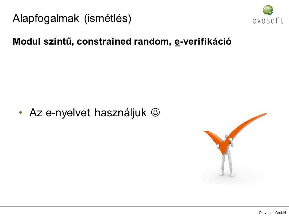 © evosoft GmbH Alapfogalmak (ismétlés) Modul szintű, constrained random, e-verifikáció Az e-nyelvet használjuk