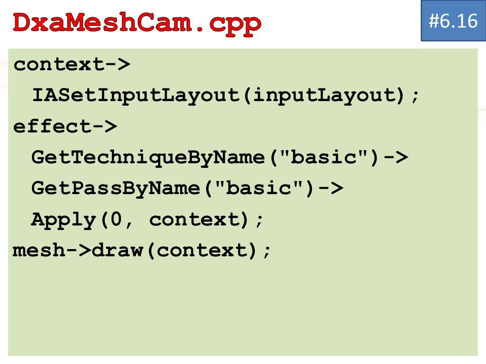 context-> IASetInputLayout(inputLayout); effect-> GetTechniqueByName( basic )-> GetPassByName( basic )-> Apply(0, context); mesh->draw(context); #6.16