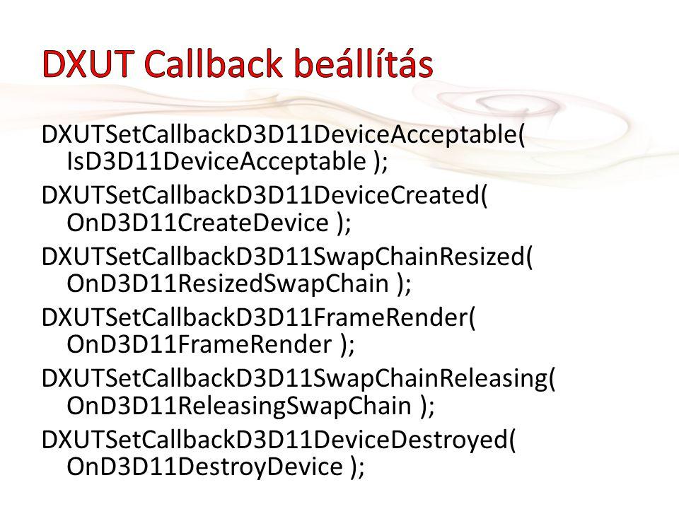 DXUTSetCallbackD3D11DeviceAcceptable( IsD3D11DeviceAcceptable ); DXUTSetCallbackD3D11DeviceCreated( OnD3D11CreateDevice ); DXUTSetCallbackD3D11SwapChainResized( OnD3D11ResizedSwapChain ); DXUTSetCallbackD3D11FrameRender( OnD3D11FrameRender ); DXUTSetCallbackD3D11SwapChainReleasing( OnD3D11ReleasingSwapChain ); DXUTSetCallbackD3D11DeviceDestroyed( OnD3D11DestroyDevice );