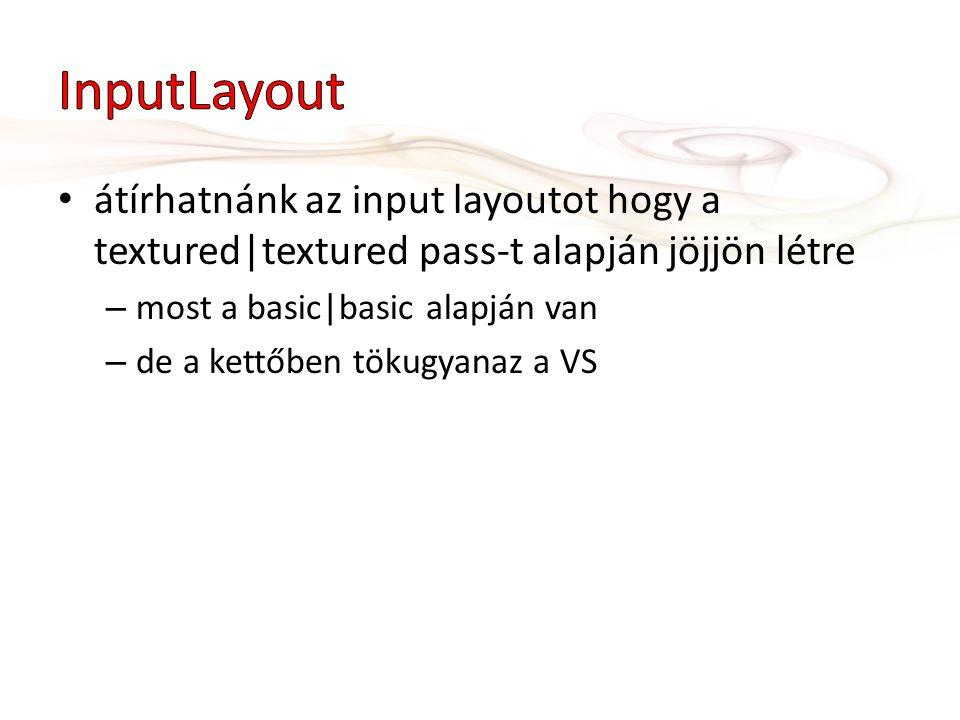 átírhatnánk az input layoutot hogy a textured|textured pass-t alapján jöjjön létre – most a basic|basic alapján van – de a kettőben tökugyanaz a VS