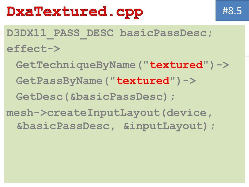 D3DX11_PASS_DESC basicPassDesc; effect-> GetTechniqueByName( textured )-> GetPassByName( textured )-> GetDesc(&basicPassDesc); mesh->createInputLayout(device, &basicPassDesc, &inputLayout); #8.5