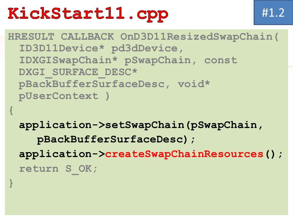 HRESULT CALLBACK OnD3D11ResizedSwapChain( ID3D11Device* pd3dDevice, IDXGISwapChain* pSwapChain, const DXGI_SURFACE_DESC* pBackBufferSurfaceDesc, void* pUserContext ) { application->setSwapChain(pSwapChain, pBackBufferSurfaceDesc); application->createSwapChainResources(); return S_OK; } #1.2