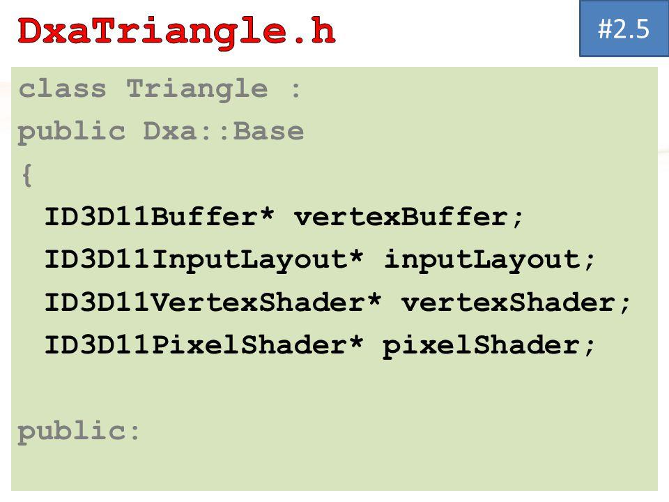 class Triangle : public Dxa::Base { ID3D11Buffer* vertexBuffer; ID3D11InputLayout* inputLayout; ID3D11VertexShader* vertexShader; ID3D11PixelShader* pixelShader; public: #2.5