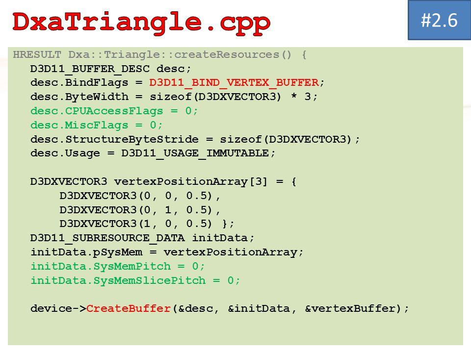 HRESULT Dxa::Triangle::createResources() { D3D11_BUFFER_DESC desc; desc.BindFlags = D3D11_BIND_VERTEX_BUFFER; desc.ByteWidth = sizeof(D3DXVECTOR3) * 3; desc.CPUAccessFlags = 0; desc.MiscFlags = 0; desc.StructureByteStride = sizeof(D3DXVECTOR3); desc.Usage = D3D11_USAGE_IMMUTABLE; D3DXVECTOR3 vertexPositionArray[3] = { D3DXVECTOR3(0, 0, 0.5), D3DXVECTOR3(0, 1, 0.5), D3DXVECTOR3(1, 0, 0.5) }; D3D11_SUBRESOURCE_DATA initData; initData.pSysMem = vertexPositionArray; initData.SysMemPitch = 0; initData.SysMemSlicePitch = 0; device->CreateBuffer(&desc, &initData, &vertexBuffer); #2.6
