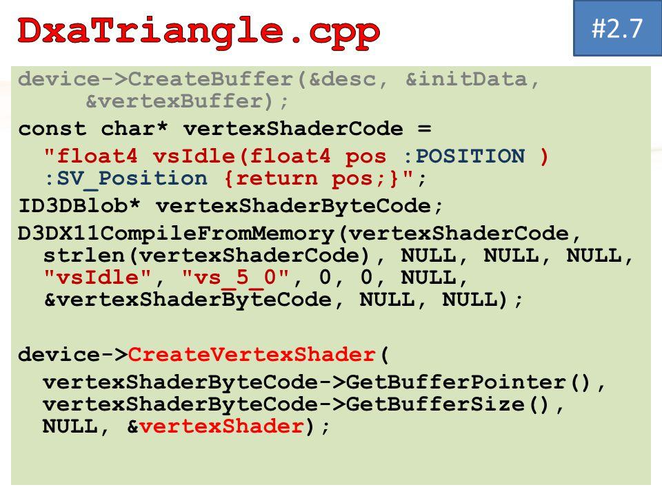 device->CreateBuffer(&desc, &initData, &vertexBuffer); const char* vertexShaderCode = float4 vsIdle(float4 pos :POSITION ) :SV_Position {return pos;} ; ID3DBlob* vertexShaderByteCode; D3DX11CompileFromMemory(vertexShaderCode, strlen(vertexShaderCode), NULL, NULL, NULL, vsIdle , vs_5_0 , 0, 0, NULL, &vertexShaderByteCode, NULL, NULL); device->CreateVertexShader( vertexShaderByteCode->GetBufferPointer(), vertexShaderByteCode->GetBufferSize(), NULL, &vertexShader); #2.7