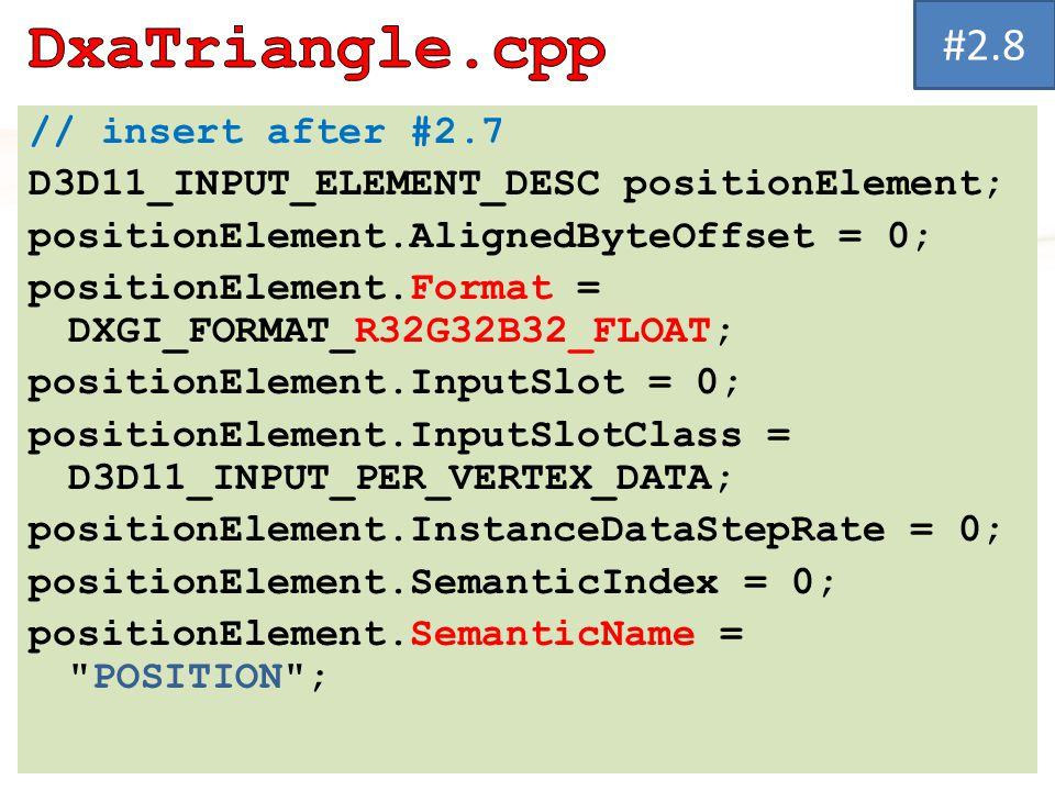 // insert after #2.7 D3D11_INPUT_ELEMENT_DESC positionElement; positionElement.AlignedByteOffset = 0; positionElement.Format = DXGI_FORMAT_R32G32B32_FLOAT; positionElement.InputSlot = 0; positionElement.InputSlotClass = D3D11_INPUT_PER_VERTEX_DATA; positionElement.InstanceDataStepRate = 0; positionElement.SemanticIndex = 0; positionElement.SemanticName = POSITION ; #2.8