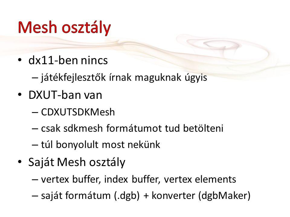 dx11-ben nincs – játékfejlesztők írnak maguknak úgyis DXUT-ban van – CDXUTSDKMesh – csak sdkmesh formátumot tud betölteni – túl bonyolult most nekünk Saját Mesh osztály – vertex buffer, index buffer, vertex elements – saját formátum (.dgb) + konverter (dgbMaker)