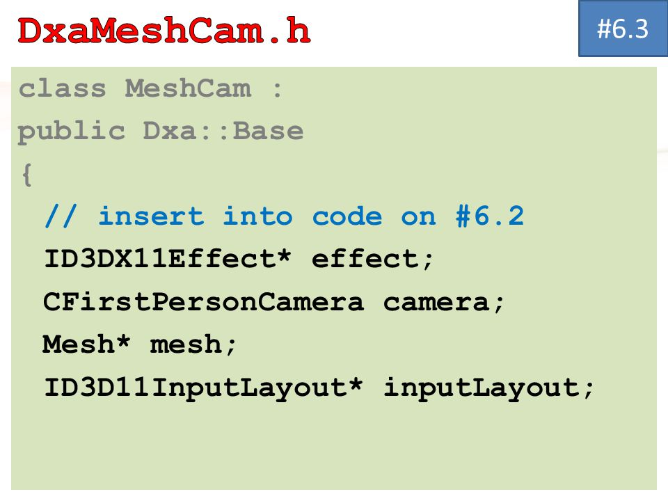 class MeshCam : public Dxa::Base { // insert into code on #6.2 ID3DX11Effect* effect; CFirstPersonCamera camera; Mesh* mesh; ID3D11InputLayout* inputLayout; #6.3